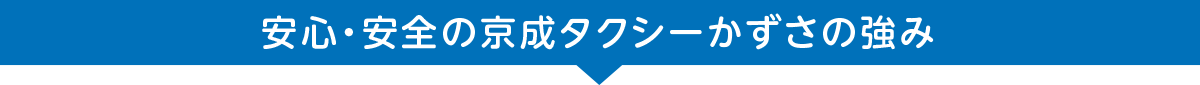 安心・安全の京成グループの京成タクシーかずさの強み